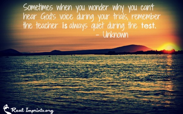 Sometimes when you wonder why you can't hear God's voice during your trials, remember the teacher is always quiet during the test.