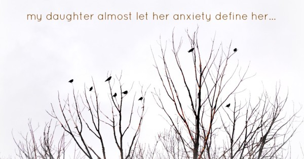 My Daughter Almost Let Her Anxiety Define Her