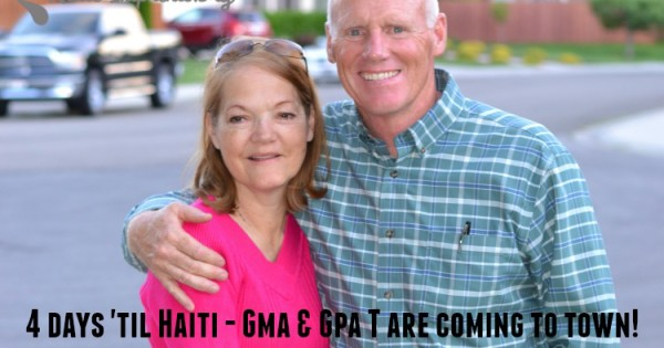 4 Days Until Haiti – Gma & Gpa T are Coming to Town