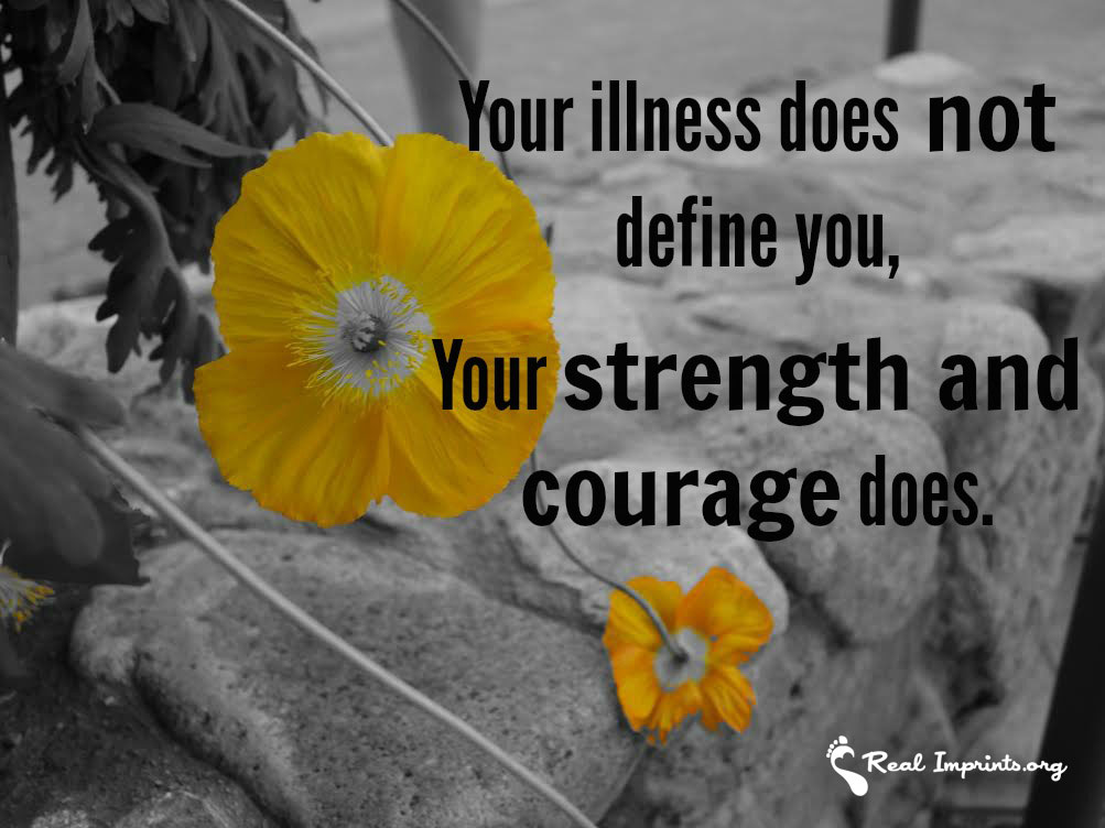 Your illness does not define you, your strength and courage does.